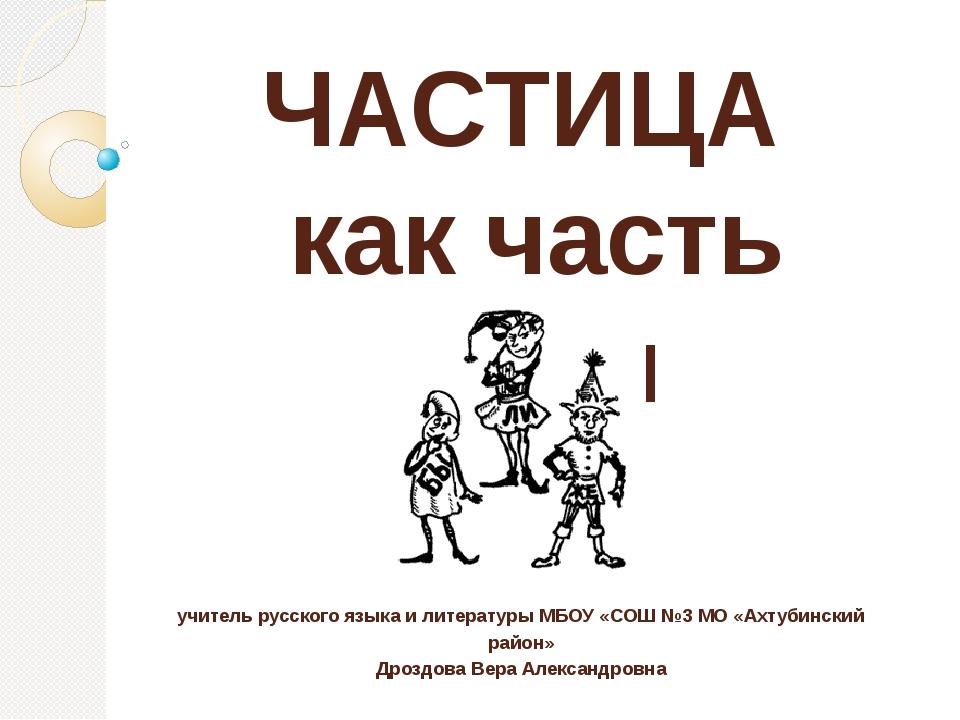 ЧАСТИЦА как часть речи учитель русского языка и литературы МБОУ «СОШ №3 МО «А...