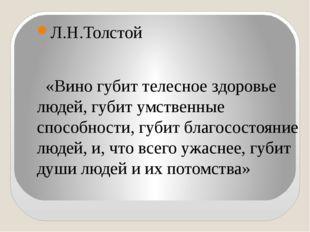 Л.Н.Толстой «Вино губит телесное здоровье людей, губит умственные способности