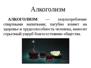 Алкоголизм АЛКОГОЛИЗМ — злоупотребление спиртными напитками; пагубно влияет
