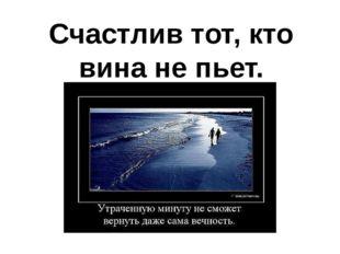 Счастлив тот, кто вина не пьет.