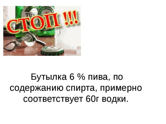 Бутылка 6 % пива, по содержанию спирта, примерно соответствует 60г водки.