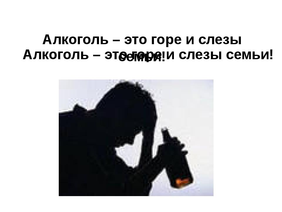 Алкоголь – это горе и слезы семьи! Алкоголь – это горе и слезы семьи!