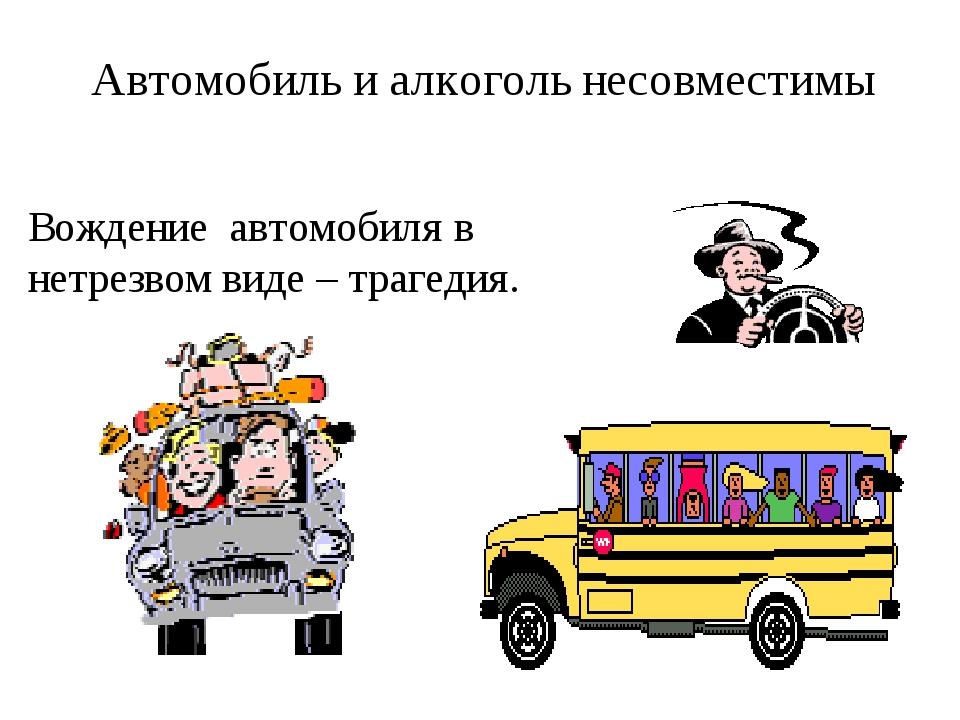 Автомобиль и алкоголь несовместимы Вождение автомобиля в нетрезвом виде – тра...