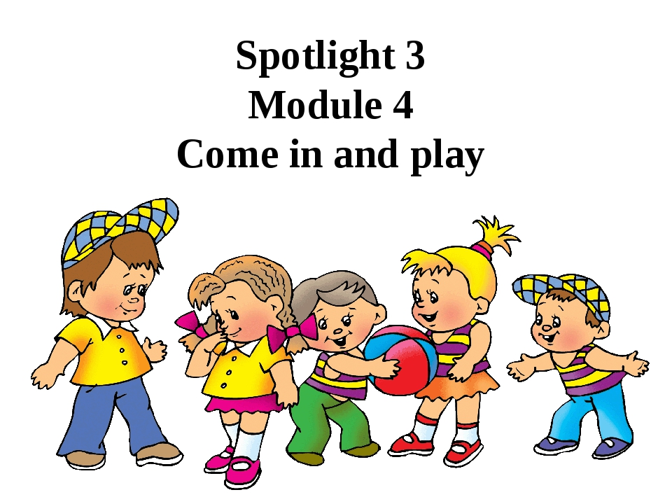 Spotlight 3 Module 4 Come in and play