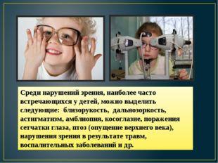 Среди нарушений зрения, наиболее часто встречающихся у детей, можно выделить