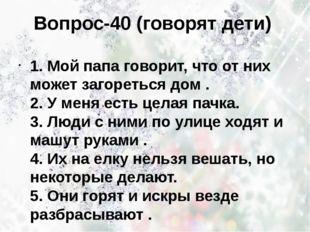 Вопрос-40 (говорят дети) 1. Мой папа говорит, что от них может загореться дом