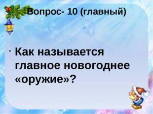 Вопрос- 10 (главный) Как называется главное новогоднее «оружие»?