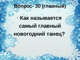 Вопрос- 30 (главный) Как называется самый главный новогодний танец?