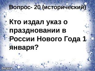 Вопрос- 20 (исторический) Кто издал указ о праздновании в России Нового Года