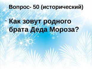 Вопрос- 50 (исторический) Как зовут родного брата Деда Мороза?