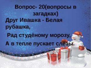 Вопрос- 20(вопросы в загадках) Друг Ивашка - Белая рубашка, Рад студёному мо