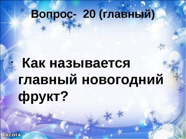 Вопрос- 20 (главный) Как называется главный новогодний фрукт?