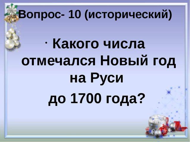 Вопрос- 10 (исторический) Какого числа отмечался Новый год на Руси до 1700 го...