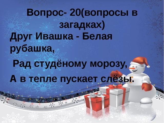 Вопрос- 20(вопросы в загадках) Друг Ивашка - Белая рубашка, Рад студёному мо...