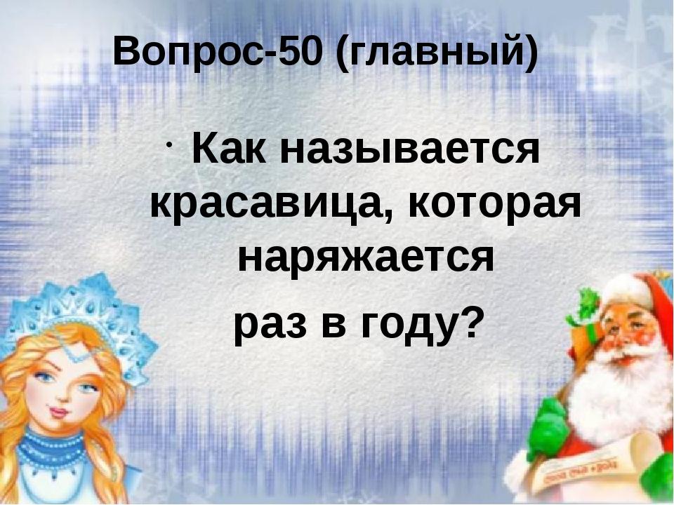 Вопрос-50 (главный) Как называется красавица, которая наряжается раз в году?