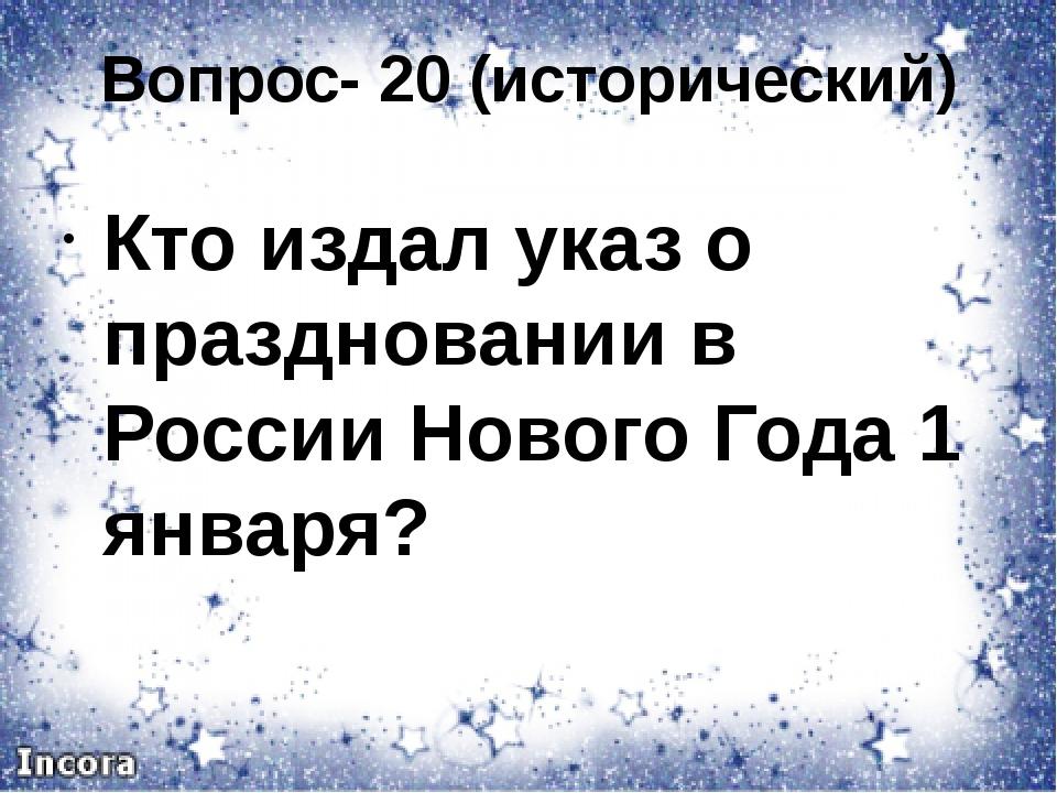 Вопрос- 20 (исторический) Кто издал указ о праздновании в России Нового Года...