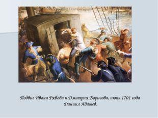 Подвиг Ивана Рябова и Дмитрия Борисова, июнь 1701 года Даниил Адашев.