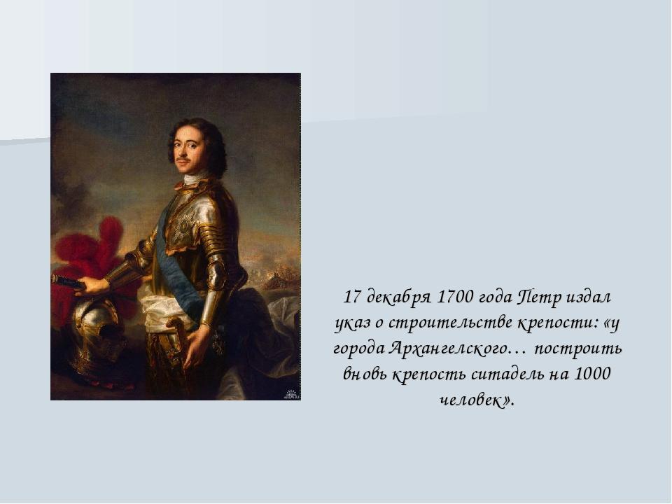 17 декабря 1700 года Петр издал указ о строительстве крепости: «у города Арха...
