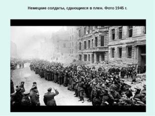 Немецкие солдаты, сдающиеся в плен. Фото 1945 г.