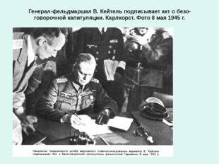 Генерал-фельдмаршал В. Кейтель подписывает акт о безоговорочной капитуляции.