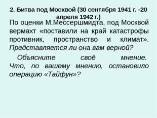 2. Битва под Москвой (30 сентября 1941 г. -20 апреля 1942 г.) По оценки М.Мес