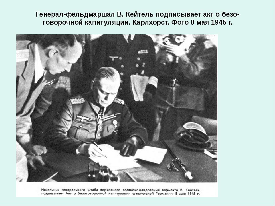 Генерал-фельдмаршал В. Кейтель подписывает акт о безоговорочной капитуляции....