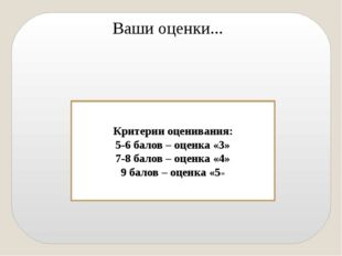 Ваши оценки... Критерии оценивания: 5-6 балов – оценка «3» 7-8 балов – оценк