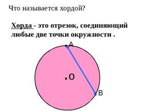 Что называется хордой? Хорда - это отрезок, соединяющий любые две точки окруж