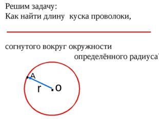 Решим задачу: Как найти длину куска проволоки, согнутого вокруг окружности оп