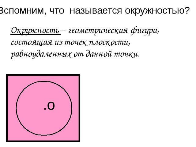 Вспомним, что называется окружностью? .о Окружность – геометрическая фигура,...