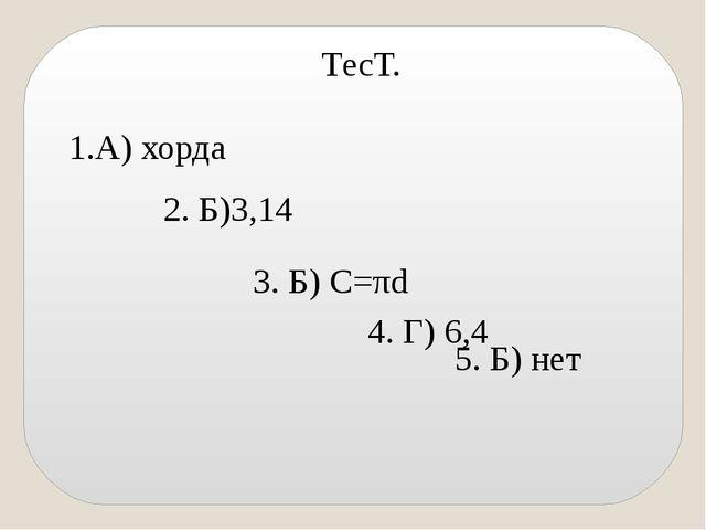 ТесТ. 1.А) хорда 2. Б)3,14 3. Б) С=πd 4. Г) 6,4 5. Б) нет