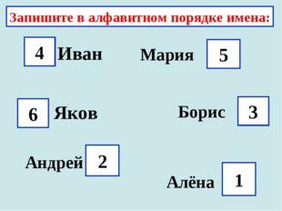 Запишите в алфавитном порядке имена: Иван 4 Мария 5 Яков 6 3 Борис Андрей 2 А
