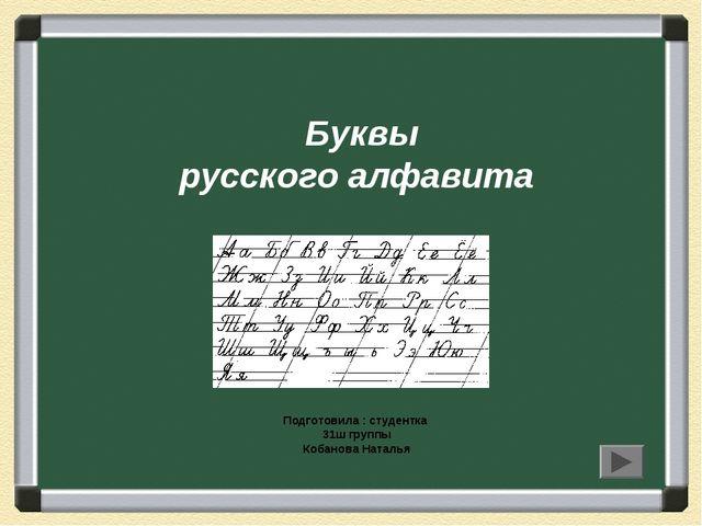 Буквы русского алфавита Подготовила : студентка 31ш группы Кобанова Наталья
