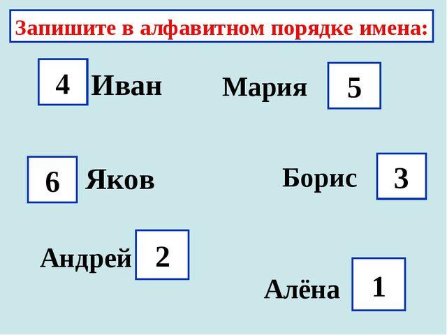 Запишите в алфавитном порядке имена: Иван 4 Мария 5 Яков 6 3 Борис Андрей 2 А...