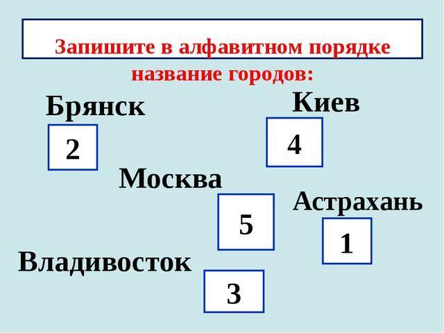 Запишите в алфавитном порядке название городов: 2 3 4 Москва 1 5 Брянск Киев...