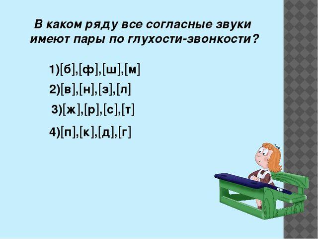 В каком ряду все согласные звуки имеют пары по глухости-звонкости? 1)б,ф,...