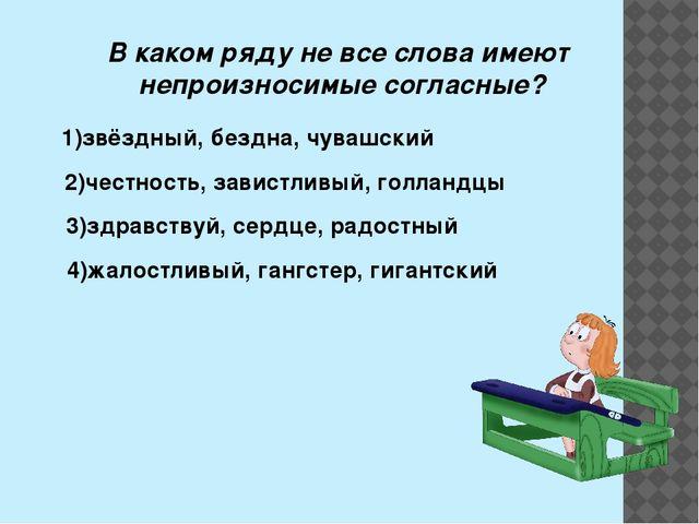 В каком ряду не все слова имеют непроизносимые согласные? 2)честность, завист...