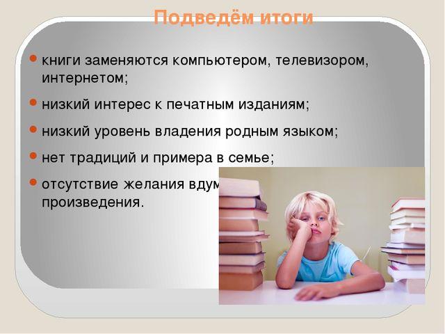 Подведём итоги книги заменяются компьютером, телевизором, интернетом; низкий...