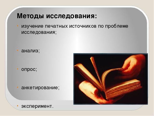 Методы исследования: изучение печатных источников по проблеме исследования; а...