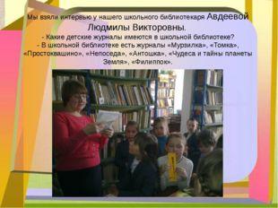 Мы взяли интервью у нашего школьного библиотекаря Авдеевой Людмилы Викторовны