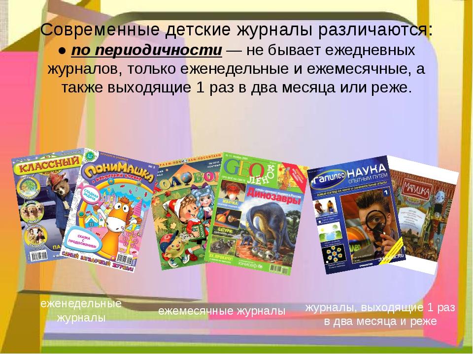 Современные детские журналы различаются: ● по периодичности— не бывает ежедн...