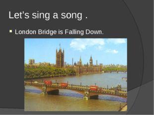 Let's sing a song . London Bridge is Falling Down.