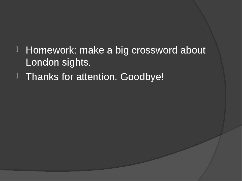 Homework: make a big crossword about London sights. Thanks for attention. Goo...