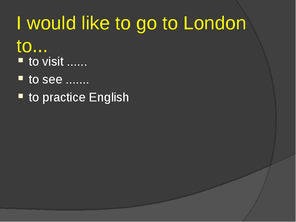 I would like to go to London to... to visit ...... to see ....... to practice...