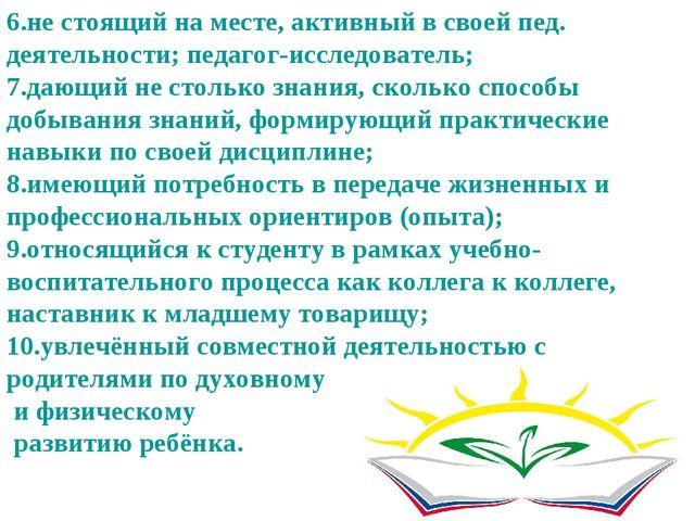 6.не стоящий на месте, активный в своей пед. деятельности; педагог-исследоват...