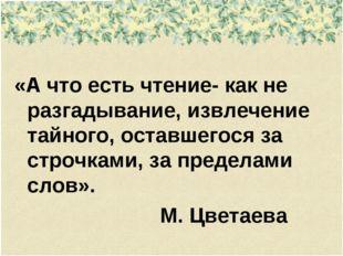 «А что есть чтение- как не разгадывание, извлечение тайного, оставшегося за