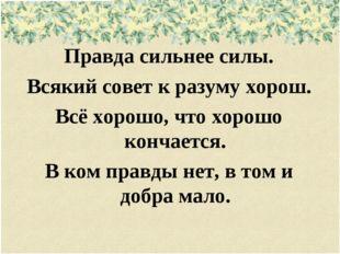 Правда сильнее силы. Всякий совет к разуму хорош. Всё хорошо, что хорошо кон