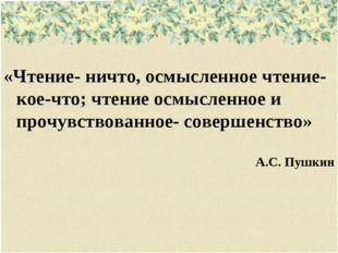 «Чтение- ничто, осмысленное чтение- кое-что; чтение осмысленное и прочувство