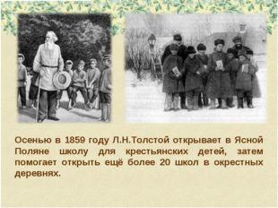 Осенью в 1859 году Л.Н.Толстой открывает в Ясной Поляне школу для крестьянски