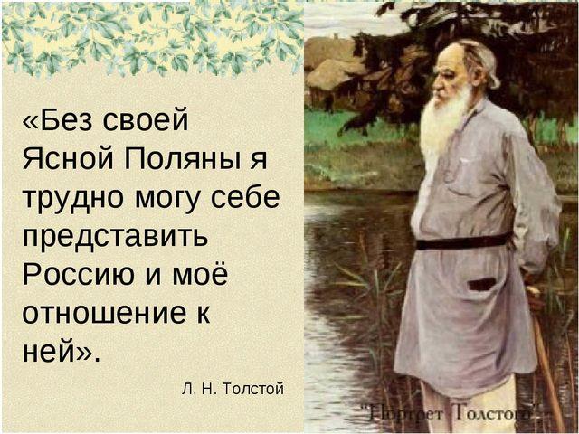 «Без своей Ясной Поляны я трудно могу себе представить Россию и моё отношение...